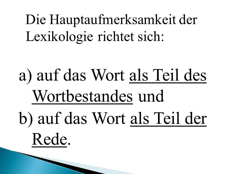 Die Hauptaufmerksamkeit der Lexikologie richtet sich: a) auf das Wort als Teil des Wortbestandes und b) auf das Wort als Teil der Rede.