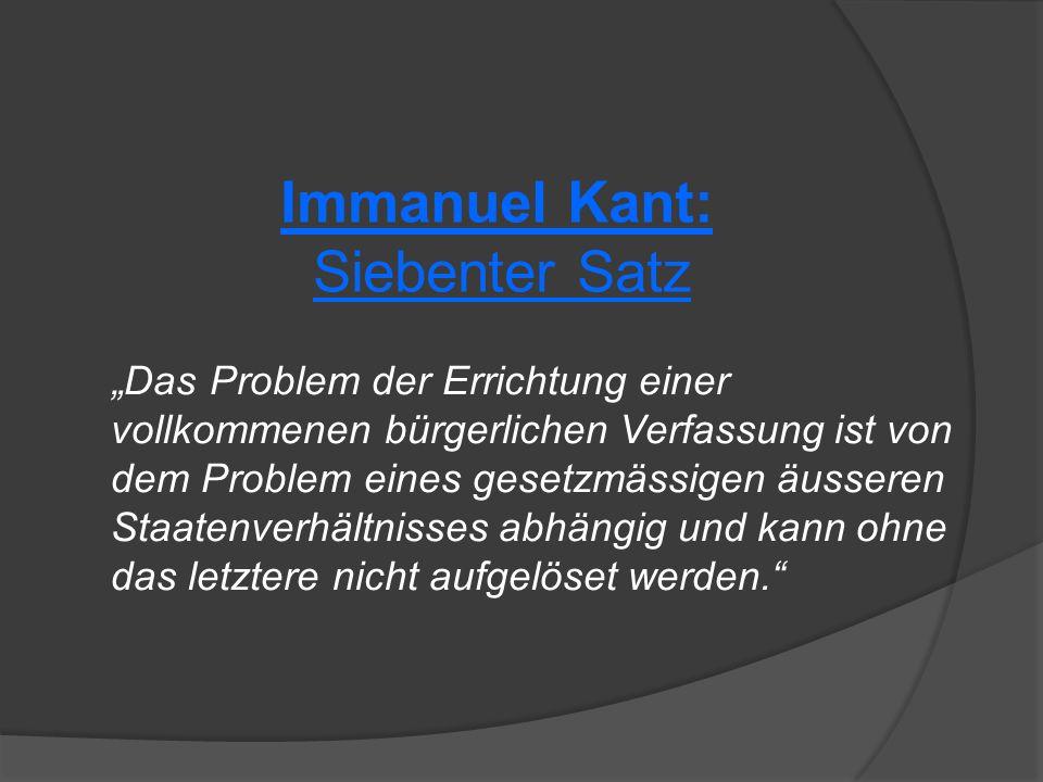 """Immanuel Kant: Siebenter Satz """"Das Problem der Errichtung einer vollkommenen bürgerlichen Verfassung ist von dem Problem eines gesetzmässigen äusseren Staatenverhältnisses abhängig und kann ohne das letztere nicht aufgelöset werden."""
