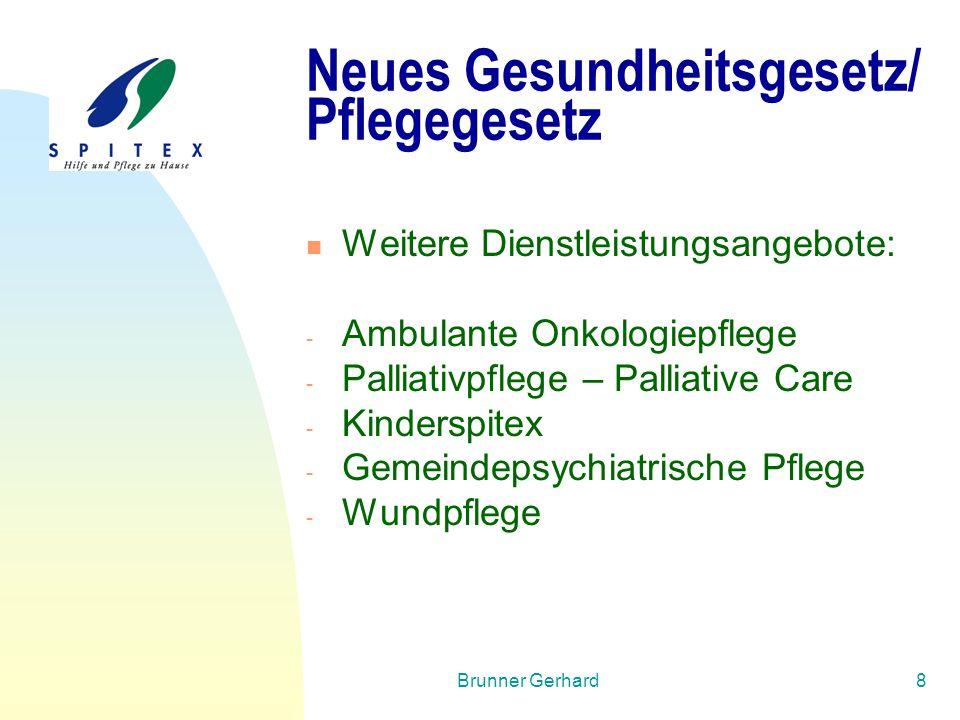 Brunner Gerhard8 Neues Gesundheitsgesetz/ Pflegegesetz Weitere Dienstleistungsangebote: - Ambulante Onkologiepflege - Palliativpflege – Palliative Care - Kinderspitex - Gemeindepsychiatrische Pflege - Wundpflege