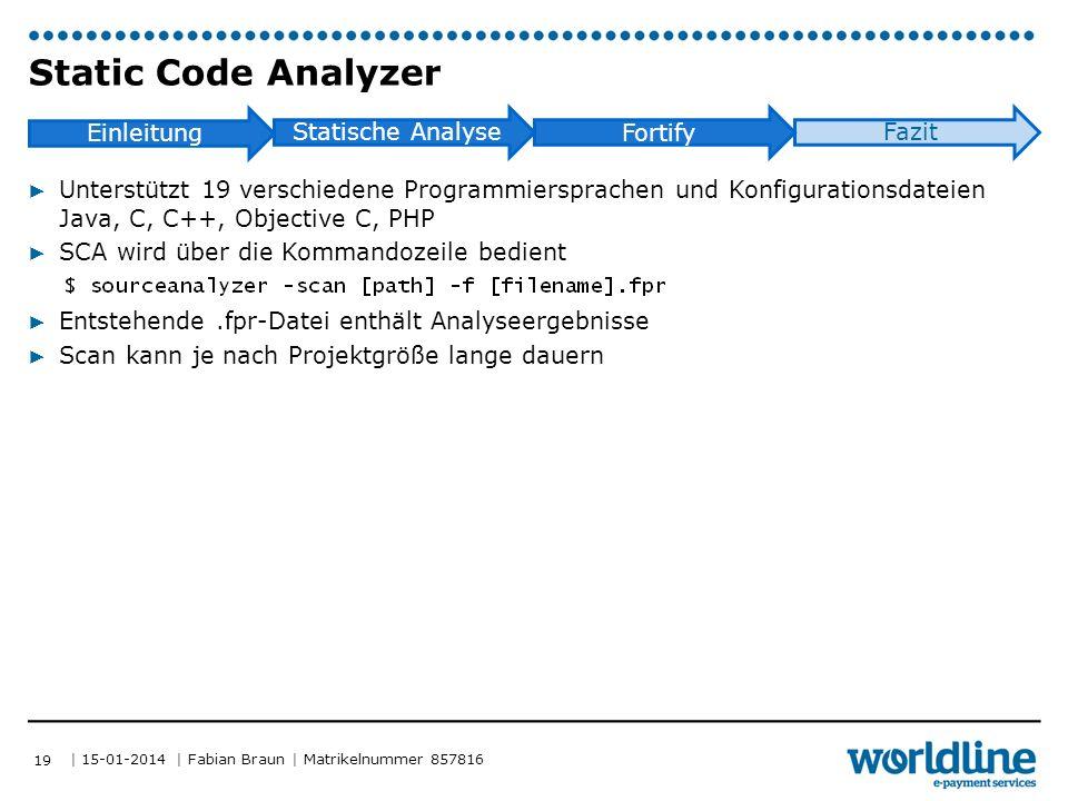 | 15-01-2014 | Fabian Braun | Matrikelnummer 857816 Einleitung Statische Analyse Fortify Fazit Static Code Analyzer ▶ Unterstützt 19 verschiedene Programmiersprachen und Konfigurationsdateien Java, C, C++, Objective C, PHP ▶ SCA wird über die Kommandozeile bedient ▶ Entstehende.fpr-Datei enthält Analyseergebnisse ▶ Scan kann je nach Projektgröße lange dauern 19