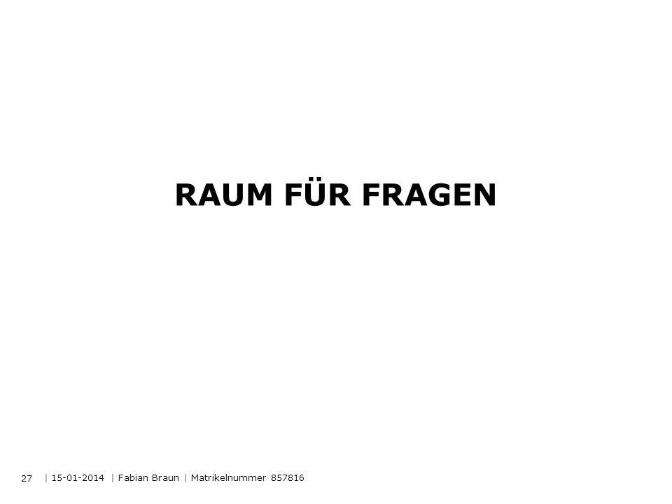 | 15-01-2014 | Fabian Braun | Matrikelnummer 857816 RAUM FÜR FRAGEN 27