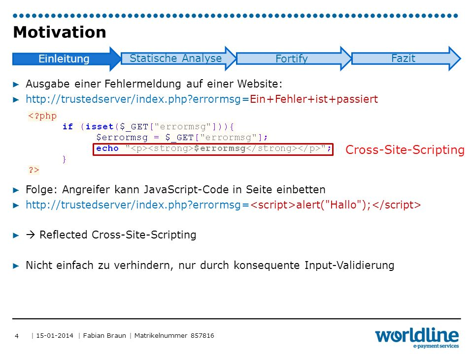 | 15-01-2014 | Fabian Braun | Matrikelnummer 857816 Einleitung Statische Analyse Fortify Fazit ▶ Ausgabe einer Fehlermeldung auf einer Website: ▶ http://trustedserver/index.php errormsg=Ein+Fehler+ist+passiert ▶ Folge: Angreifer kann JavaScript-Code in Seite einbetten ▶ http://trustedserver/index.php errormsg= alert( Hallo ); ▶  Reflected Cross-Site-Scripting ▶ Nicht einfach zu verhindern, nur durch konsequente Input-Validierung Motivation 4 Cross-Site-Scripting