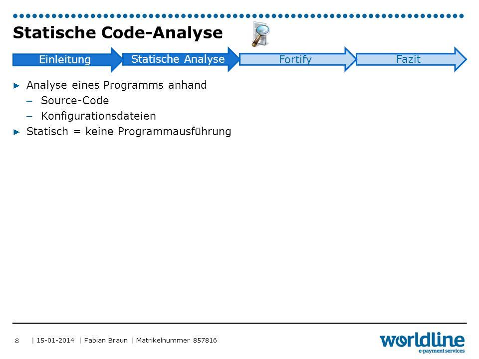 | 15-01-2014 | Fabian Braun | Matrikelnummer 857816 Einleitung Statische Analyse Fortify Fazit Statische Code-Analyse ▶ Analyse eines Programms anhand – Source-Code – Konfigurationsdateien ▶ Statisch = keine Programmausführung 8