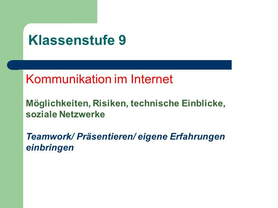 Klassenstufe 9 Kommunikation im Internet Möglichkeiten, Risiken, technische Einblicke, soziale Netzwerke Teamwork/ Präsentieren/ eigene Erfahrungen ei