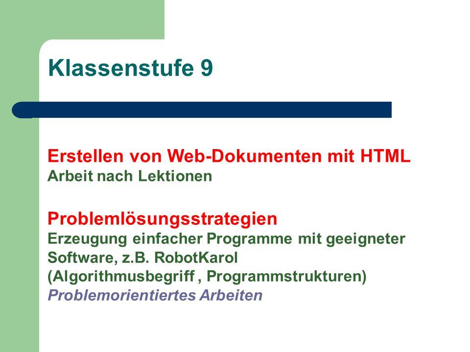Klassenstufe 9 Erstellen von Web-Dokumenten mit HTML Arbeit nach Lektionen Problemlösungsstrategien Erzeugung einfacher Programme mit geeigneter Software, z.B.
