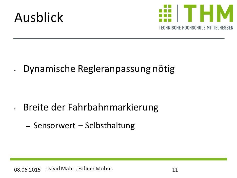 Ausblick Dynamische Regleranpassung nötig Breite der Fahrbahnmarkierung – Sensorwert – Selbsthaltung 08.06.2015 David Mahr, Fabian Möbus 11