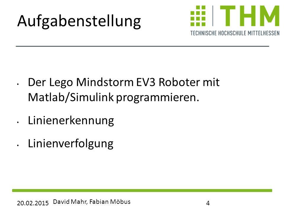 Aufgabenstellung Der Lego Mindstorm EV3 Roboter mit Matlab/Simulink programmieren. Linienerkennung Linienverfolgung 20.02.2015 David Mahr, Fabian Möbu