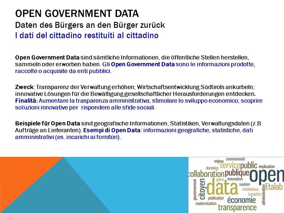 OPEN GOVERNMENT DATA Daten des Bürgers an den Bürger zurück I dati del cittadino restituiti al cittadino Open Government Data sind sämtliche Informationen, die öffentliche Stellen herstellen, sammeln oder erworben haben.