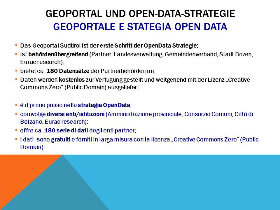 GEOPORTAL UND OPEN-DATA-STRATEGIE GEOPORTALE E STATEGIA OPEN DATA  Das Geoportal Südtirol ist der erste Schritt der OpenData-Strategie;  ist behördenübergreifend (Partner: Landesverwaltung, Gemeindenverband, Stadt Bozen, Eurac research);  bietet ca.