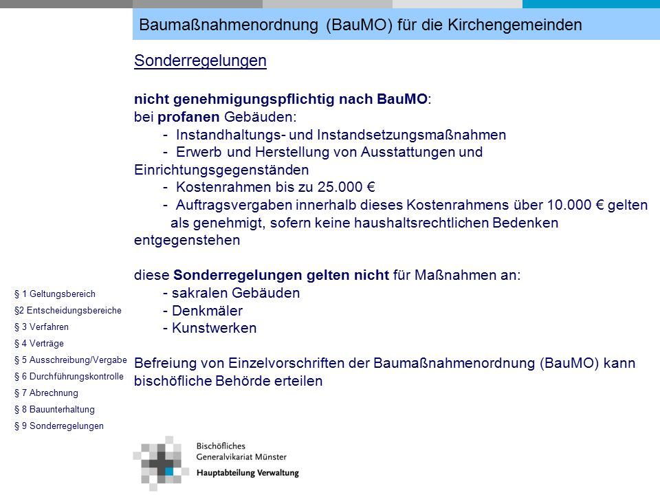 Sonderregelungen nicht genehmigungspflichtig nach BauMO: bei profanen Gebäuden: - Instandhaltungs- und Instandsetzungsmaßnahmen - Erwerb und Herstellung von Ausstattungen und Einrichtungsgegenständen - Kostenrahmen bis zu 25.000 € - Auftragsvergaben innerhalb dieses Kostenrahmens über 10.000 € gelten als genehmigt, sofern keine haushaltsrechtlichen Bedenken entgegenstehen diese Sonderregelungen gelten nicht für Maßnahmen an: - sakralen Gebäuden - Denkmäler - Kunstwerken Befreiung von Einzelvorschriften der Baumaßnahmenordnung (BauMO) kann bischöfliche Behörde erteilen Baumaßnahmenordnung (BauMO) für die Kirchengemeinden § 1 Geltungsbereich §2 Entscheidungsbereiche § 3 Verfahren § 4 Verträge § 5 Ausschreibung/Vergabe § 6 Durchführungskontrolle § 7 Abrechnung § 8 Bauunterhaltung § 9 Sonderregelungen