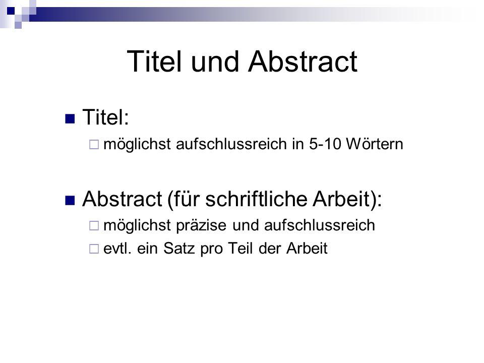 Titel und Abstract Titel:  möglichst aufschlussreich in 5-10 Wörtern Abstract (für schriftliche Arbeit):  möglichst präzise und aufschlussreich  evtl.