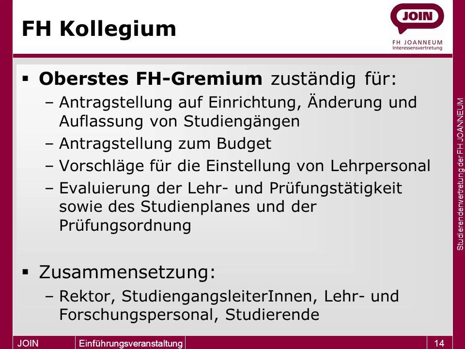 Studierendenvertretung der FH JOANNEUM JOIN Einführungsveranstaltung14 FH Kollegium  Oberstes FH-Gremium zuständig für: –Antragstellung auf Einrichtu