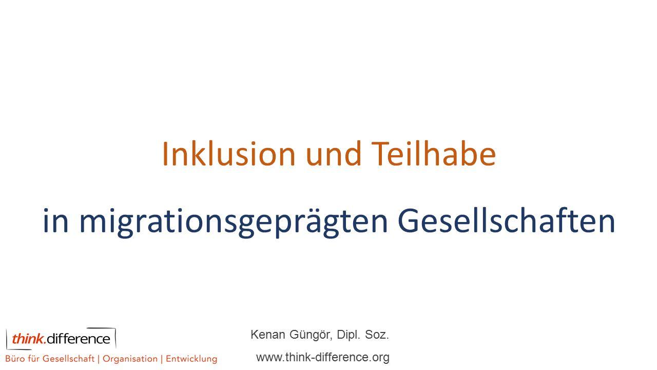 Inklusion und Teilhabe in migrationsgeprägten Gesellschaften Kenan Güngör, Dipl. Soz. www.think-difference.org