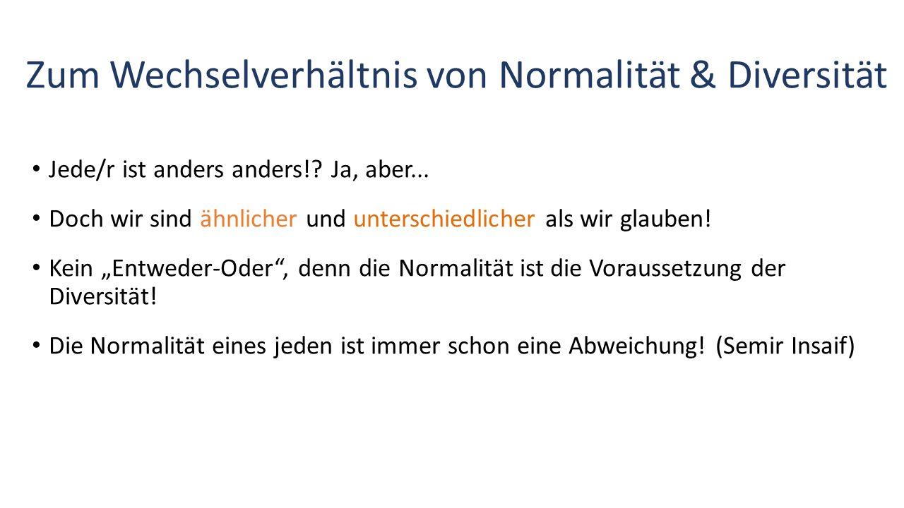 Zum Wechselverhältnis von Normalität & Diversität Jede/r ist anders anders!? Ja, aber... Doch wir sind ähnlicher und unterschiedlicher als wir glauben