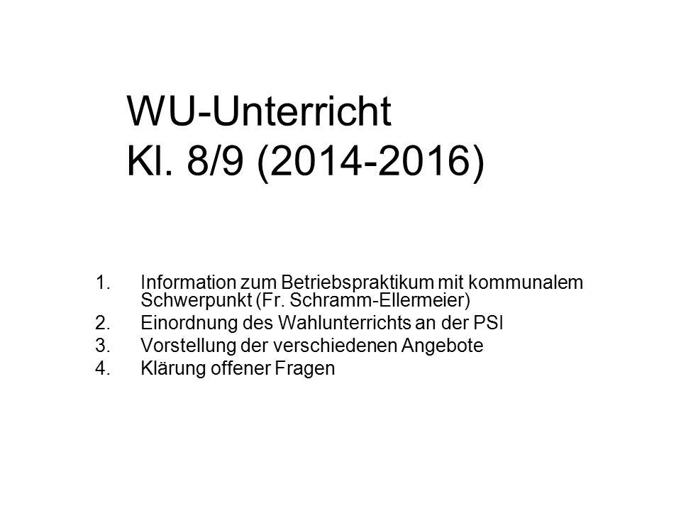 WU-Unterricht Kl. 8/9 (2014-2016) 1.Information zum Betriebspraktikum mit kommunalem Schwerpunkt (Fr. Schramm-Ellermeier) 2.Einordnung des Wahlunterri
