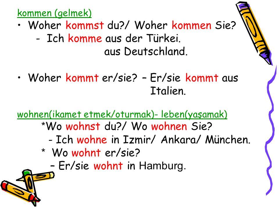 kommen (gelmek) Woher kommst du?/ Woher kommen Sie? - Ich komme aus der Türkei. aus Deutschland. Woher kommt er/sie? – Er/sie kommt aus Italien. wohne