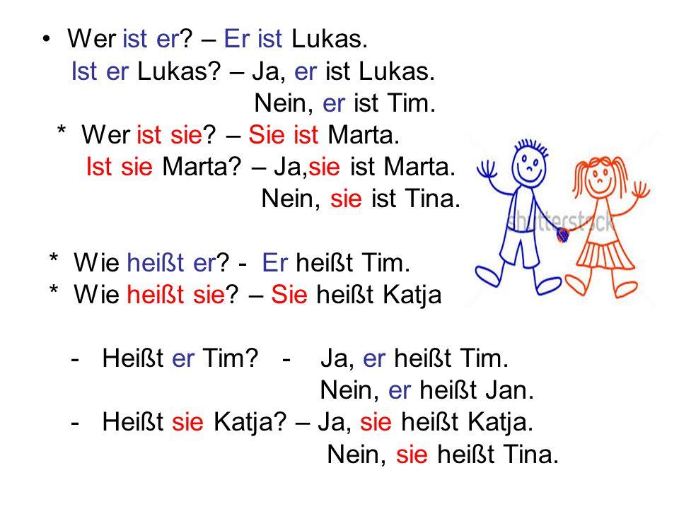 Wer ist er? – Er ist Lukas. Ist er Lukas? – Ja, er ist Lukas. Nein, er ist Tim. * Wer ist sie? – Sie ist Marta. Ist sie Marta? – Ja,sie ist Marta. Nei
