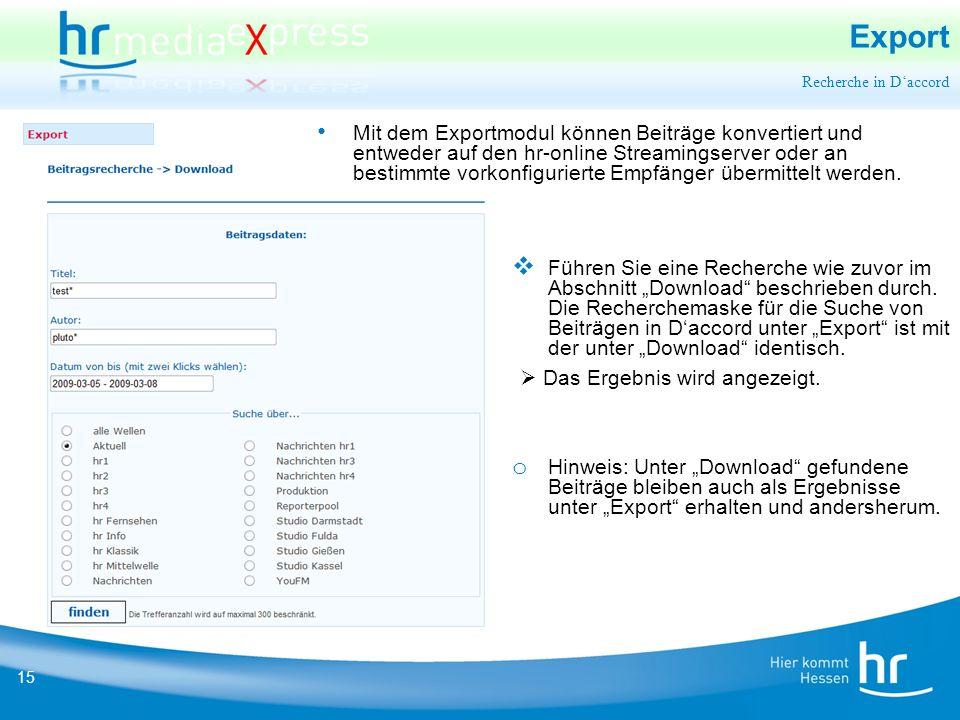 15 Export Mit dem Exportmodul können Beiträge konvertiert und entweder auf den hr-online Streamingserver oder an bestimmte vorkonfigurierte Empfänger übermittelt werden.