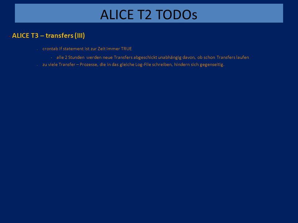 ALICE T2 TODOs - ALICE T3 – transfers (III) - crontab if statement ist zur Zeit immer TRUE - alle 2 Stunden werden neue Transfers abgeschickt unabhängig davon, ob schon Transfers laufen - zu viele Transfer – Prozesse, die in das gleiche Log-File schreiben, hindern sich gegenseitig.