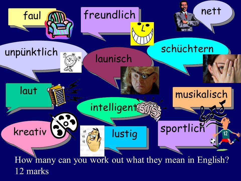 schüchtern kreativ nett faul musikalisch laut lustig sportlich intelligent unpünktlich launisch freundlich How many can you work out what they mean in English.
