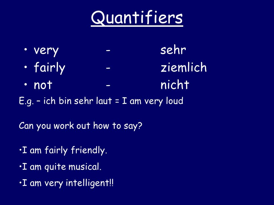 Quantifiers very -sehr fairly-ziemlich not-nicht E.g. – ich bin sehr laut = I am very loud Can you work out how to say? I am fairly friendly. I am qui