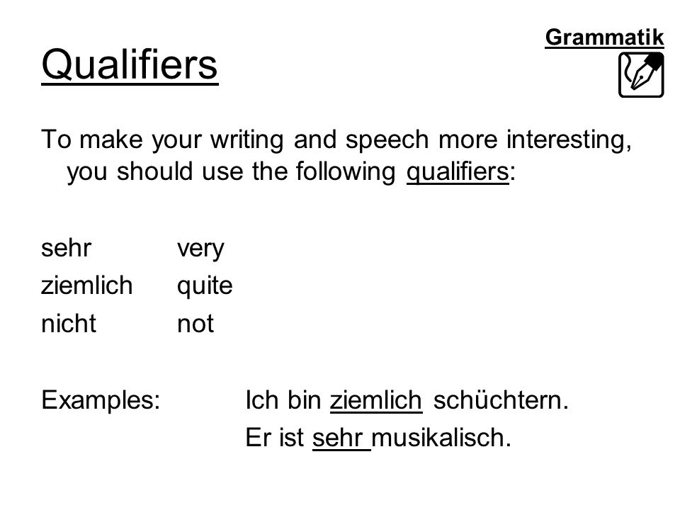 Grammatik Qualifiers To make your writing and speech more interesting, you should use the following qualifiers: sehrvery ziemlichquite nichtnot Examples: Ich bin ziemlich schüchtern.