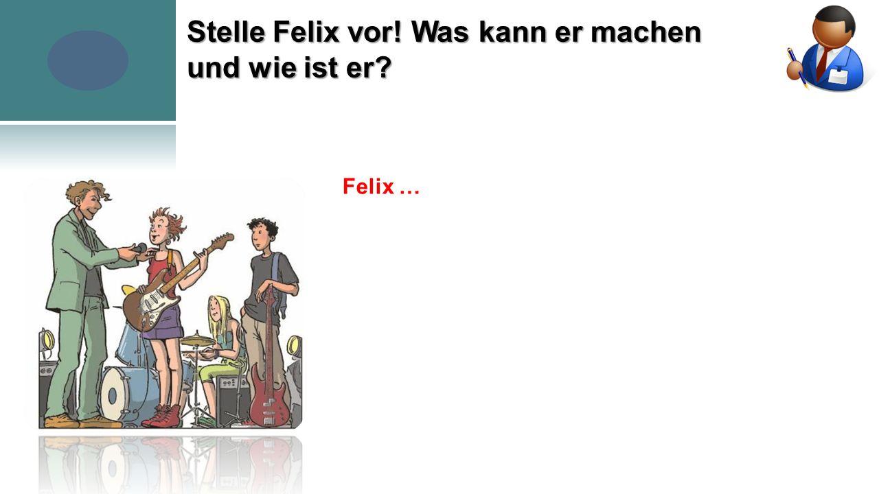 Stelle Felix vor! Was kann er machen und wie ist er Felix …