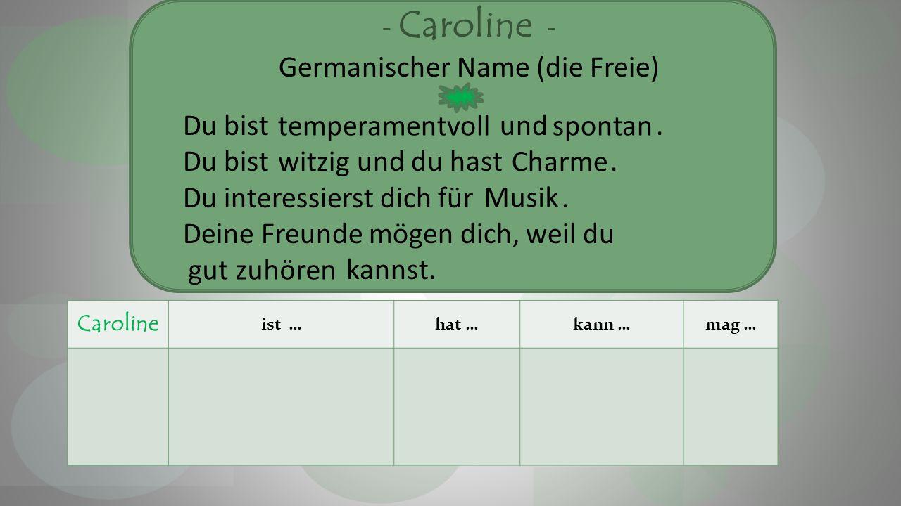 - Caroline - Germanischer Name (die Freie) Du bist und. Du bist und du hast. Du interessierst dich für. Deine Freunde mögen dich, weil du kannst. Caro