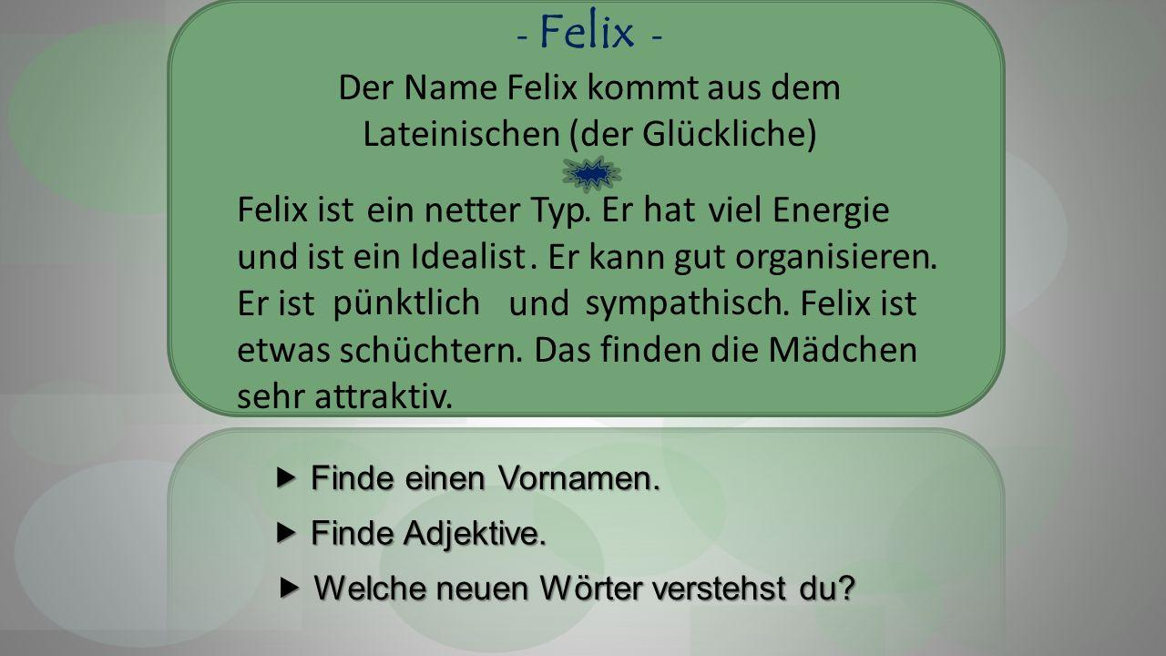 - Felix - Der Name Felix kommt aus dem Lateinischen (der Glückliche) Felix ist.