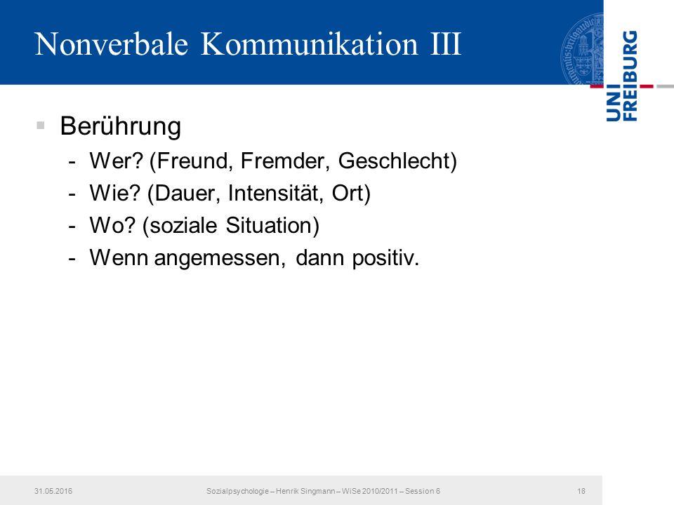 Nonverbale Kommunikation III  Berührung -Wer? (Freund, Fremder, Geschlecht) -Wie? (Dauer, Intensität, Ort) -Wo? (soziale Situation) -Wenn angemessen,