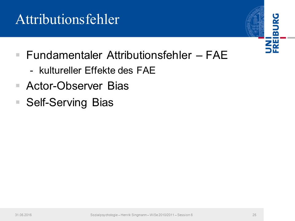 Attributionsfehler  Fundamentaler Attributionsfehler – FAE -kultureller Effekte des FAE  Actor-Observer Bias  Self-Serving Bias 31.05.2016Sozialpsy