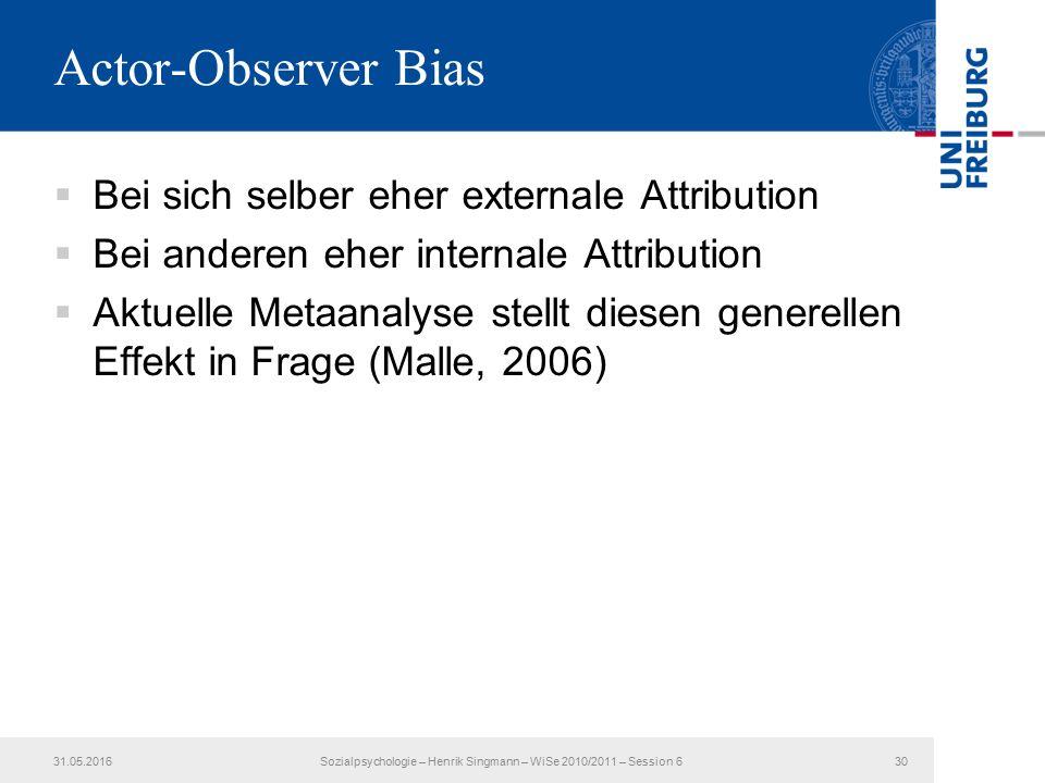 Actor-Observer Bias  Bei sich selber eher externale Attribution  Bei anderen eher internale Attribution  Aktuelle Metaanalyse stellt diesen generellen Effekt in Frage (Malle, 2006) 31.05.2016Sozialpsychologie – Henrik Singmann – WiSe 2010/2011 – Session 630