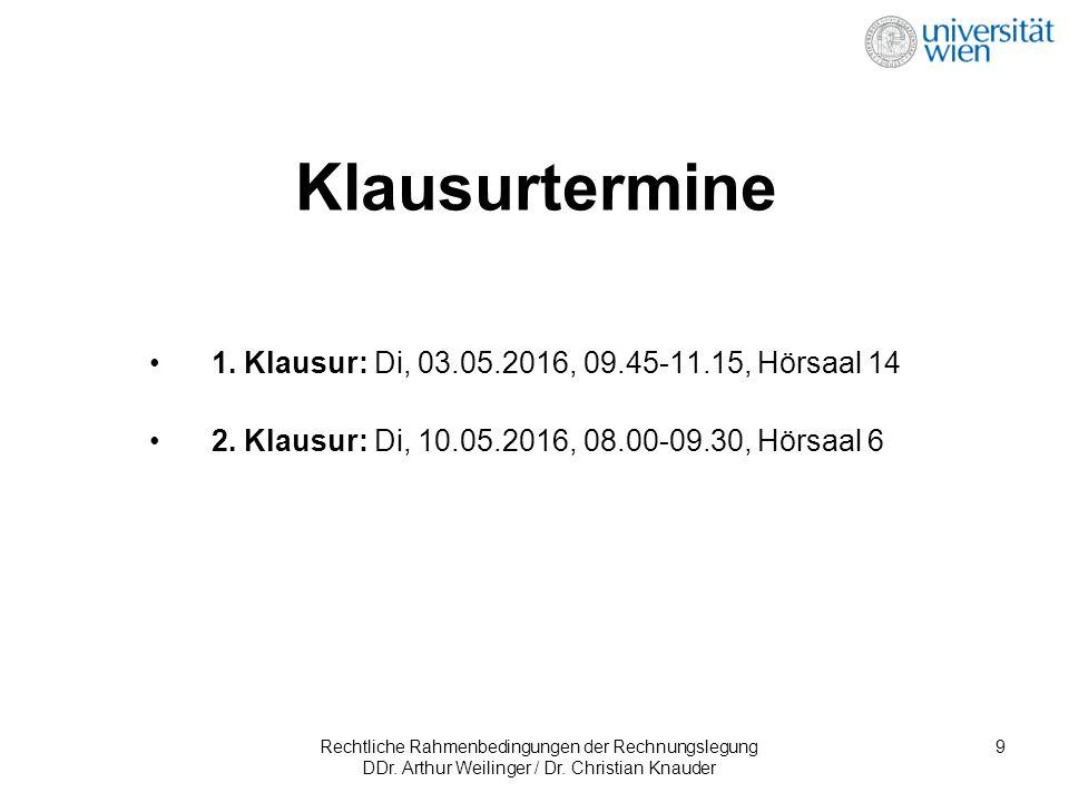 Rechtliche Rahmenbedingungen der Rechnungslegung DDr. Arthur Weilinger / Dr. Christian Knauder 9 1. Klausur: Di, 03.05.2016, 09.45-11.15, Hörsaal 14 2