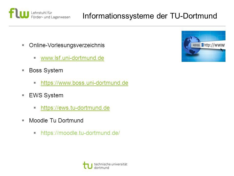 Informationssysteme der TU-Dortmund  Online-Vorlesungsverzeichnis  www.lsf.uni-dortmund.de www.lsf.uni-dortmund.de  Boss System  https://www.boss.uni-dortmund.de https://www.boss.uni-dortmund.de  EWS System  https://ews.tu-dortmund.de https://ews.tu-dortmund.de  Moodle Tu Dortmund  https://moodle.tu-dortmund.de/