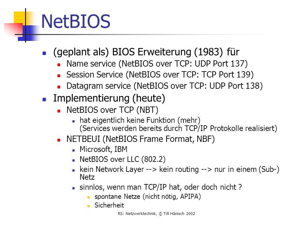 RS: Netzwerktechnik, © Till Hänisch 2002 NetBIOS (geplant als) BIOS Erweiterung (1983) für Name service (NetBIOS over TCP: UDP Port 137) Session Servi