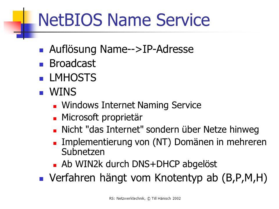RS: Netzwerktechnik, © Till Hänisch 2002 NetBIOS Name Service Auflösung Name-->IP-Adresse Broadcast LMHOSTS WINS Windows Internet Naming Service Micro
