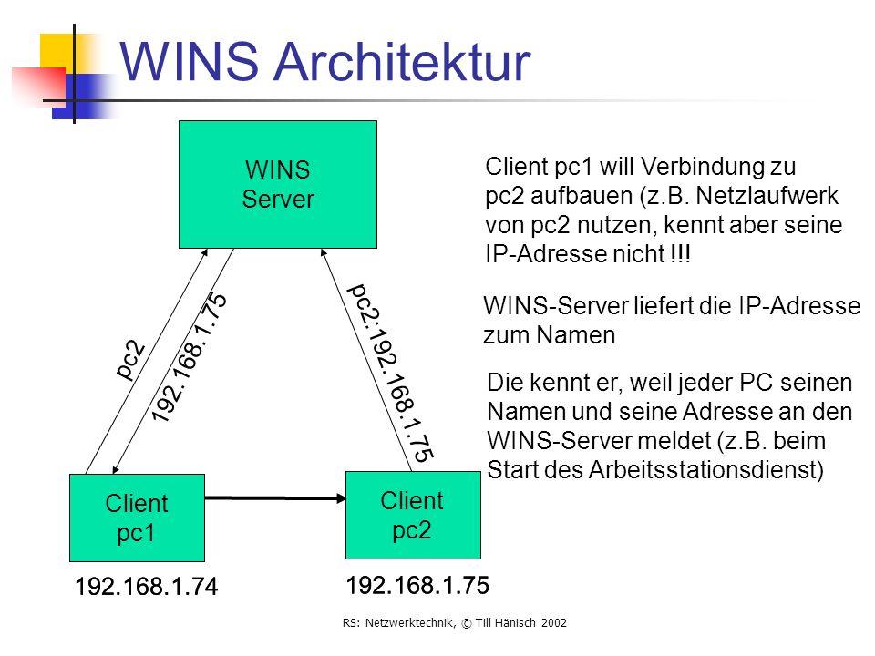 RS: Netzwerktechnik, © Till Hänisch 2002 WINS Architektur WINS Server pc2 192.168.1.75 192.168.1.74 Client pc1 Client pc2 192.168.1.75 WINS-Server lie