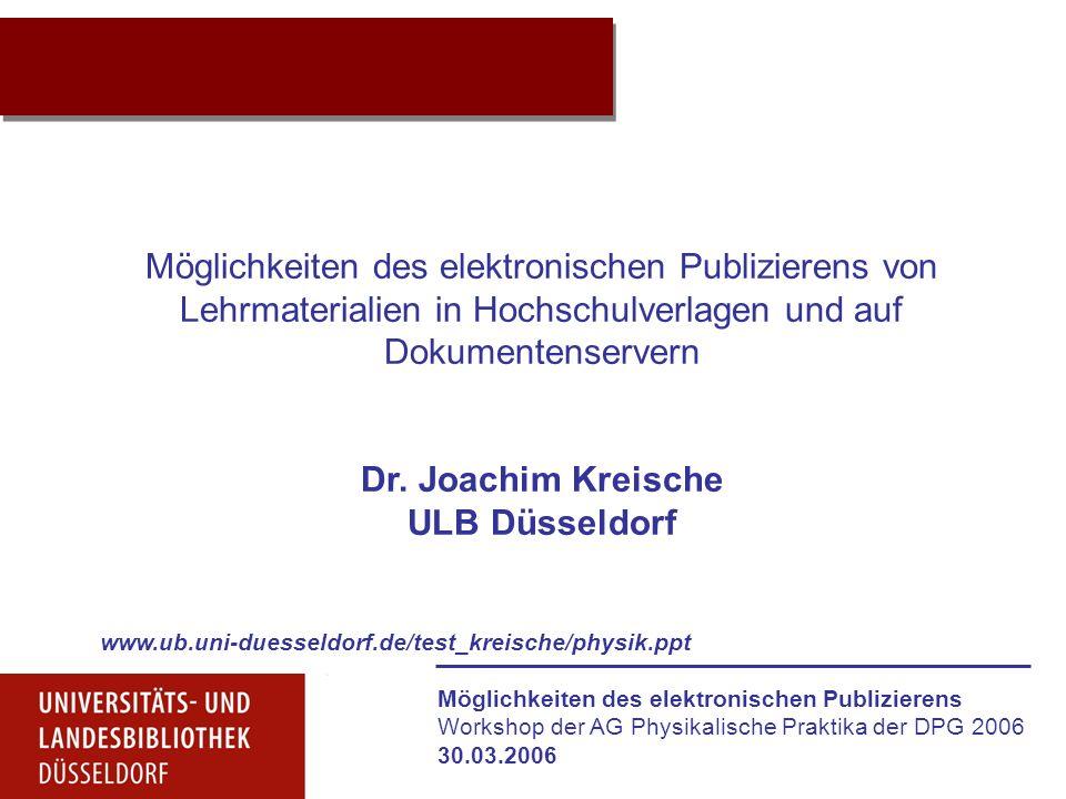 Möglichkeiten des elektronischen Publizierens Workshop der AG Physikalische Praktika der DPG 2006 30.03.2006 Projektidee Möglichkeiten des elektronischen Publizierens von Lehrmaterialien in Hochschulverlagen und auf Dokumentenservern Dr.