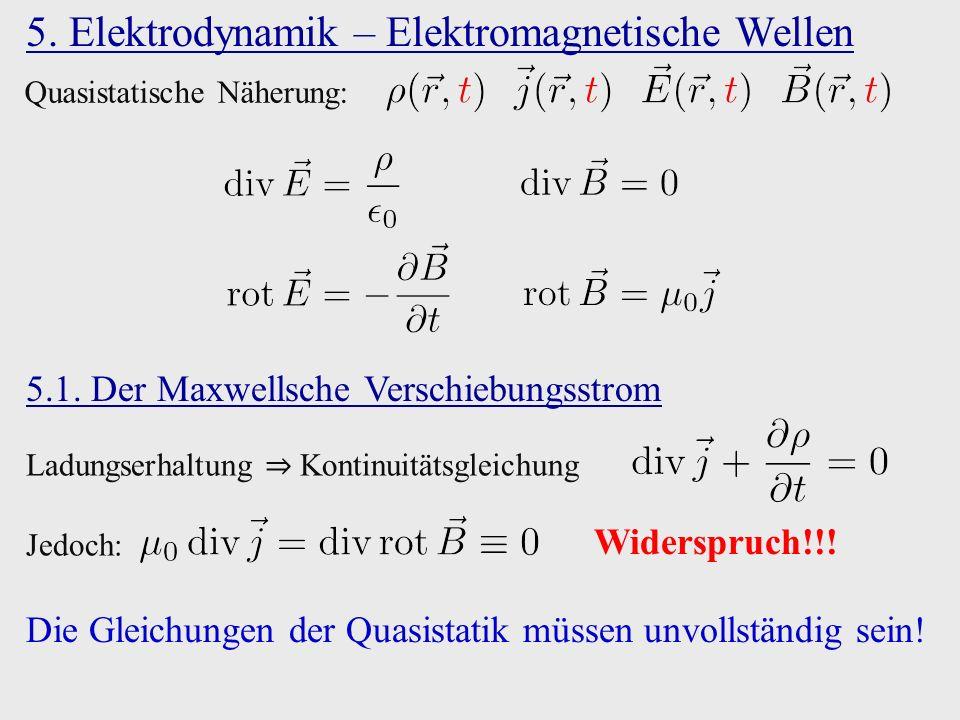 5. Elektrodynamik – Elektromagnetische Wellen Quasistatische Näherung: Ladungserhaltung ⇒ Kontinuitätsgleichung Jedoch: Widerspruch!!! 5.1. Der Maxwel