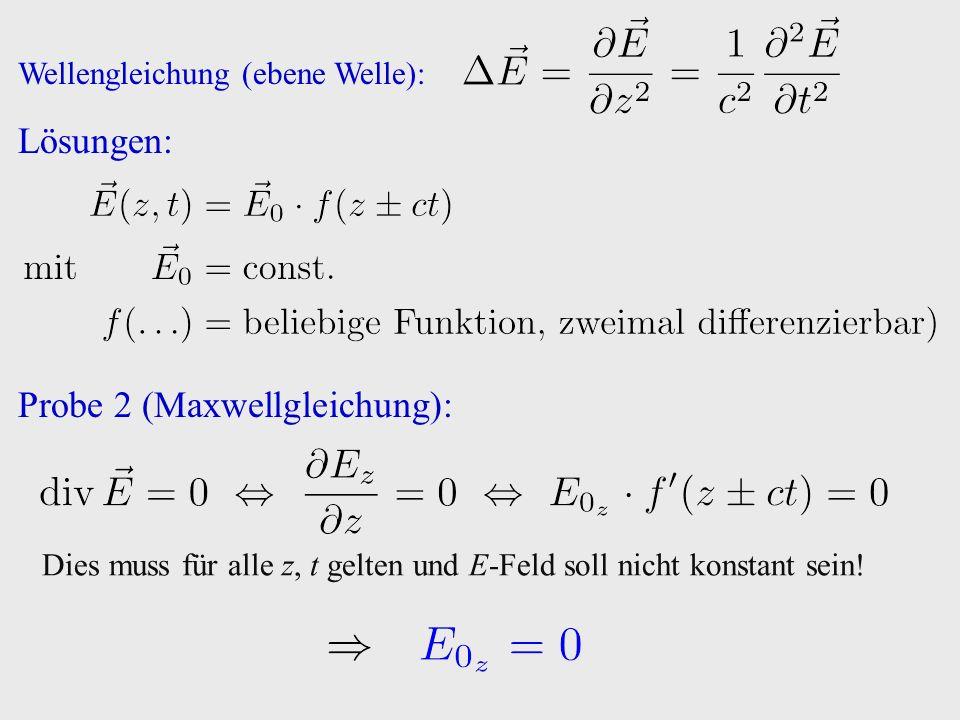 Wellengleichung (ebene Welle): Lösungen: Probe 2 (Maxwellgleichung): Dies muss für alle z, t gelten und E-Feld soll nicht konstant sein!