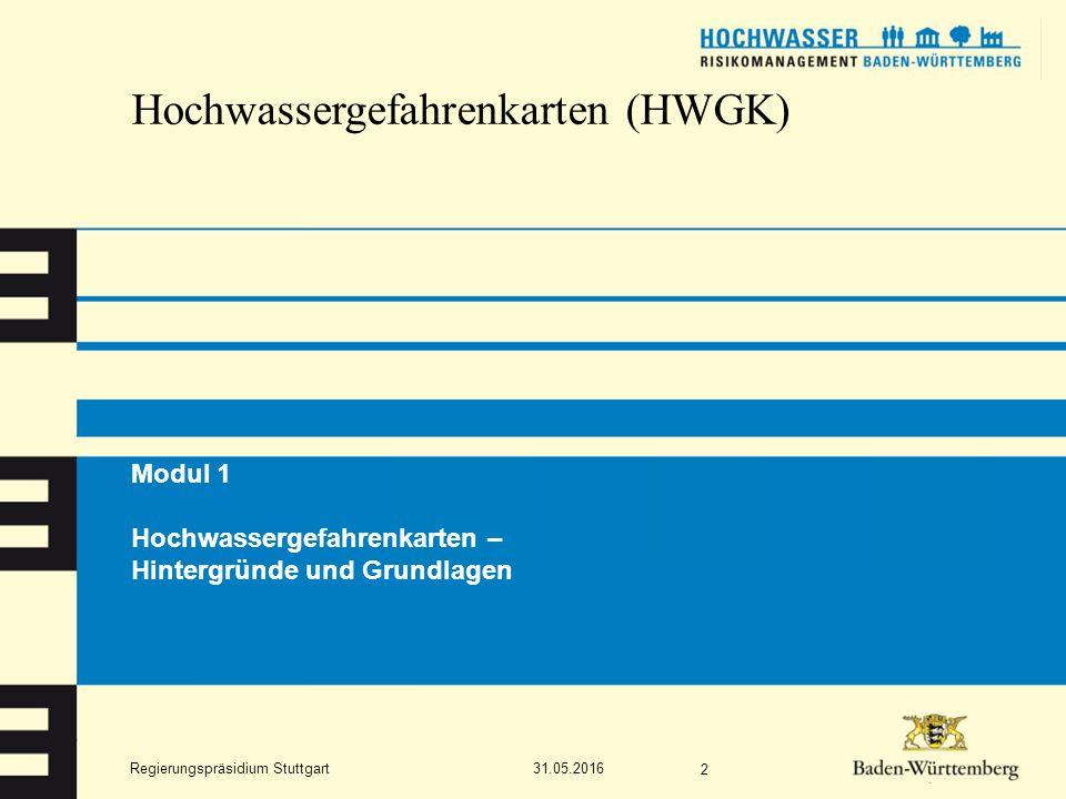 Regierungspräsidium Stuttgart Hochwassergefahrenkarten (HWGK) Modul 1 Hochwassergefahrenkarten – Hintergründe und Grundlagen 31.05.2016 2
