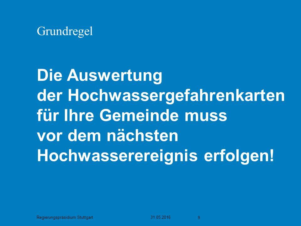Regierungspräsidium Stuttgart 31.05.2016 9 Grundregel Die Auswertung der Hochwassergefahrenkarten für Ihre Gemeinde muss vor dem nächsten Hochwasserereignis erfolgen!