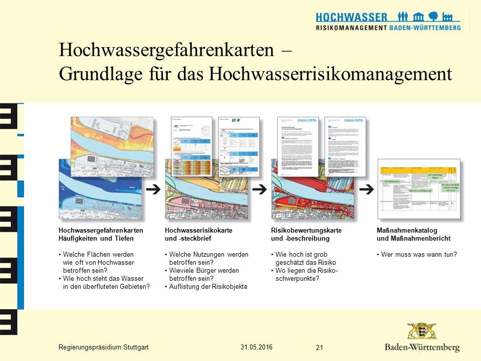 Regierungspräsidium Stuttgart Hochwassergefahrenkarten – Grundlage für das Hochwasserrisikomanagement 31.05.2016 21 Hochwassergefahrenkarten Häufigkeiten und Tiefen Welche Flächen werden wie oft von Hochwasser betroffen sein.