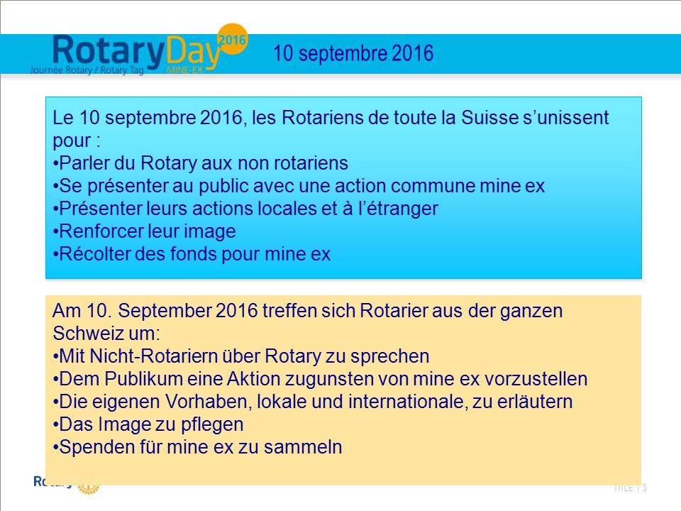 TITLE | 3 10 septembre 2016 Le 10 septembre 2016, les Rotariens de toute la Suisse s'unissent pour : Parler du Rotary aux non rotariens Se présenter a