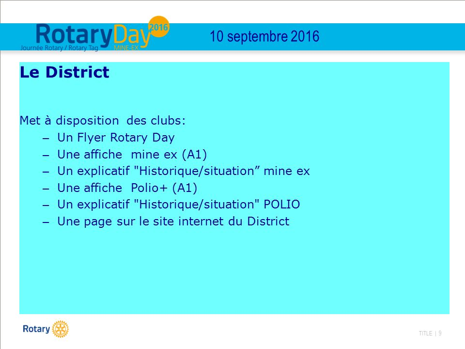TITLE | 9 10 septembre 2016 Le District Met à disposition des clubs: – Un Flyer Rotary Day – Une affiche mine ex (A1) – Un explicatif Historique/situation mine ex – Une affiche Polio+ (A1) – Un explicatif Historique/situation POLIO – Une page sur le site internet du District