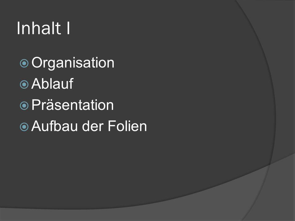 Inhalt I  Organisation  Ablauf  Präsentation  Aufbau der Folien