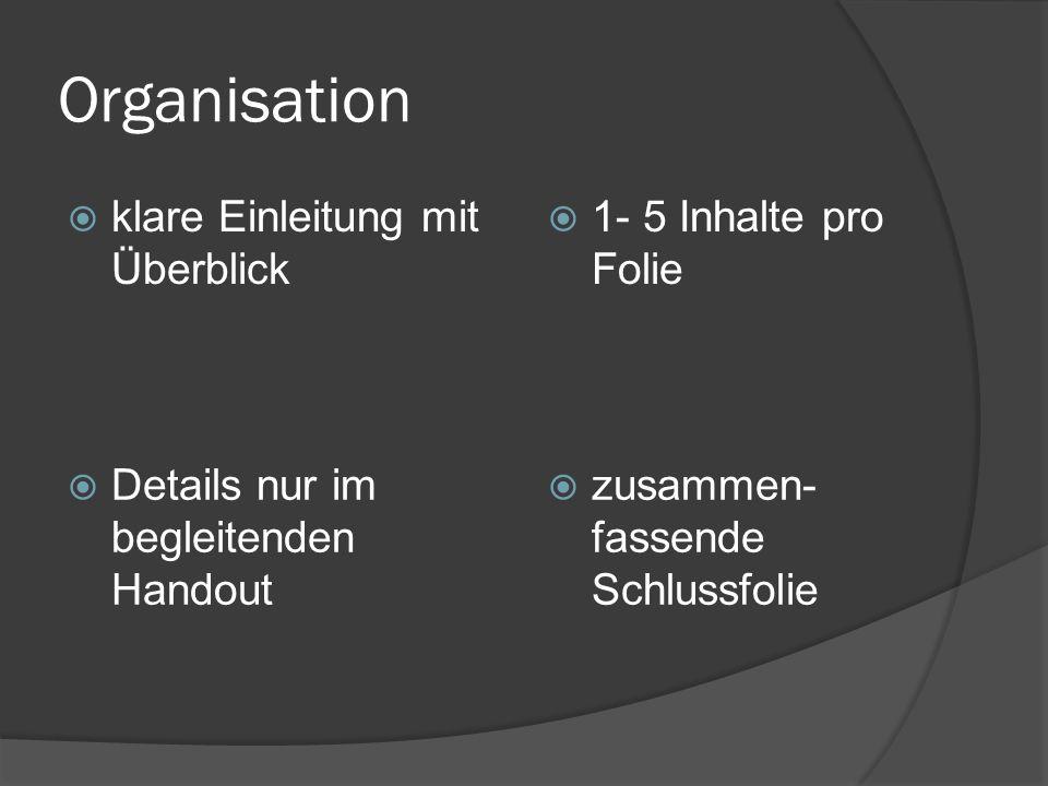 Organisation  klare Einleitung mit Überblick  1- 5 Inhalte pro Folie  Details nur im begleitenden Handout  zusammen- fassende Schlussfolie