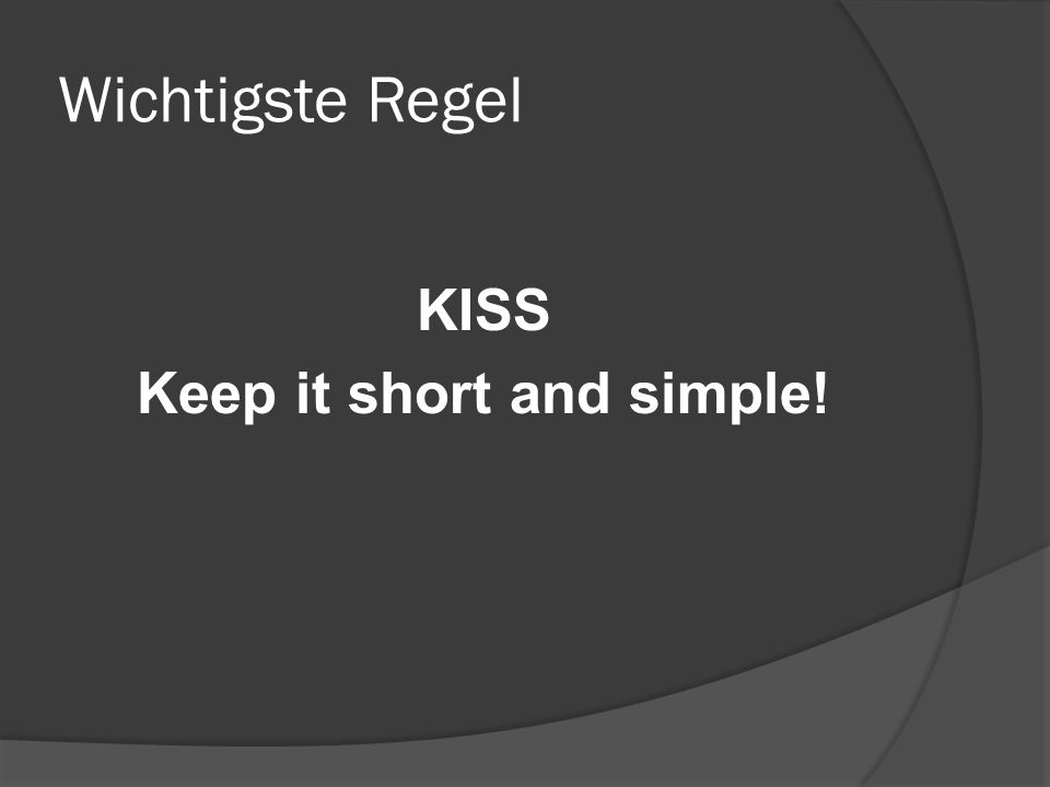Wichtigste Regel KISS Keep it short and simple!