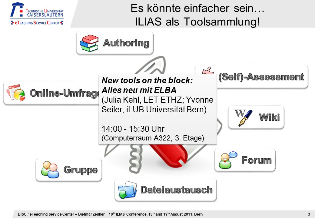 DISC / eTeaching Service Center – Dietmar Zenker - 10 th ILIAS Conference, 18 th and 19 th August 2011, Bern Es könnte einfacher sein… ILIAS als Toolsammlung.