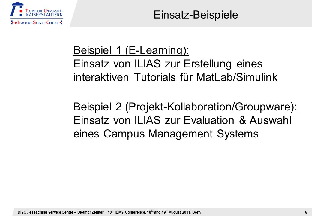 DISC / eTeaching Service Center – Dietmar Zenker - 10 th ILIAS Conference, 18 th and 19 th August 2011, Bern Einsatz-Beispiele Beispiel 1 (E-Learning)